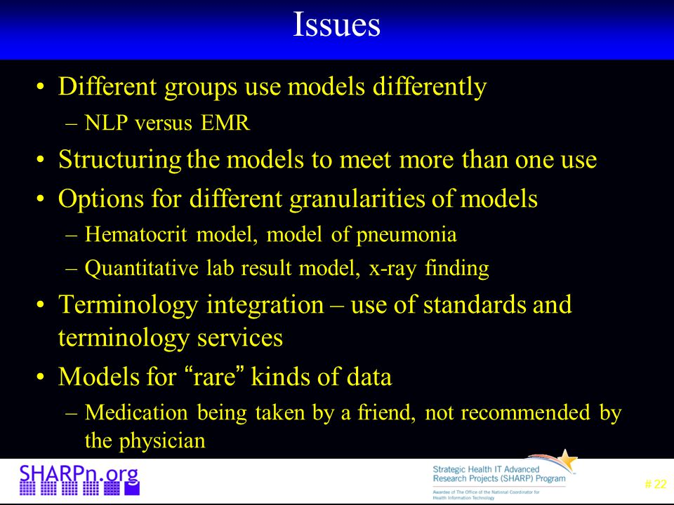 # 22 Issues Different groups use models differently –NLP versus EMR Structuring the models to meet more than one use Options for different granularities of models –Hematocrit model, model of pneumonia –Quantitative lab result model, x-ray finding Terminology integration – use of standards and terminology services Models for rare kinds of data –Medication being taken by a friend, not recommended by the physician