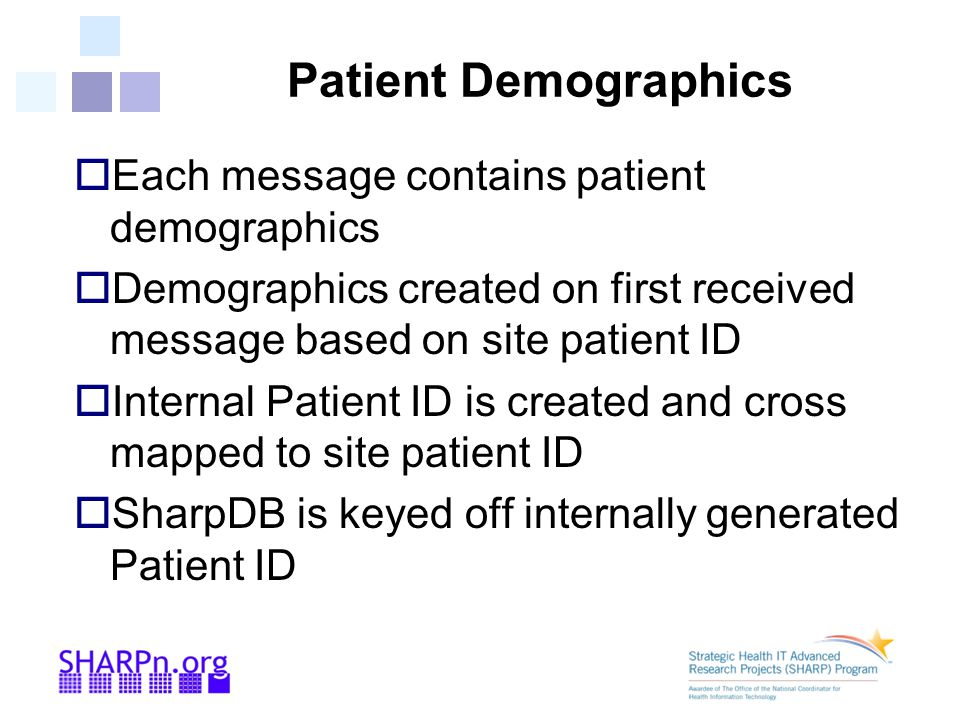 Patient Demographics  Each message contains patient demographics  Demographics created on first received message based on site patient ID  Internal Patient ID is created and cross mapped to site patient ID  SharpDB is keyed off internally generated Patient ID