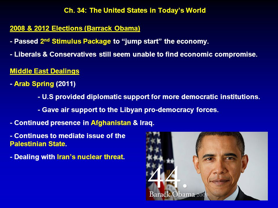"Ch. 34: The United States in Today's World 2008 & 2012 Elections (Barrack Obama) - Passed 2 nd Stimulus Package to ""jump start"" the economy. - Liberal"