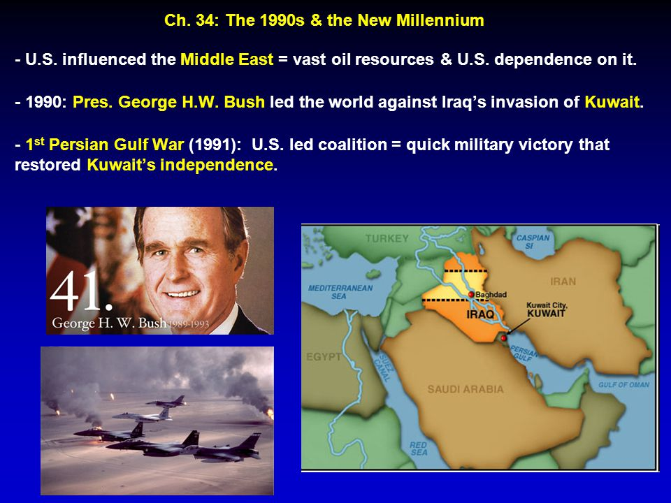 - U.S. influenced the Middle East = vast oil resources & U.S. dependence on it. - 1990: Pres. George H.W. Bush led the world against Iraq's invasion o
