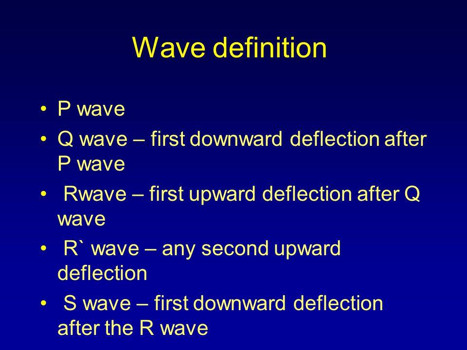 Wave definition P wave Q wave – first downward deflection after P wave Rwave – first upward deflection after Q wave R` wave – any second upward deflec