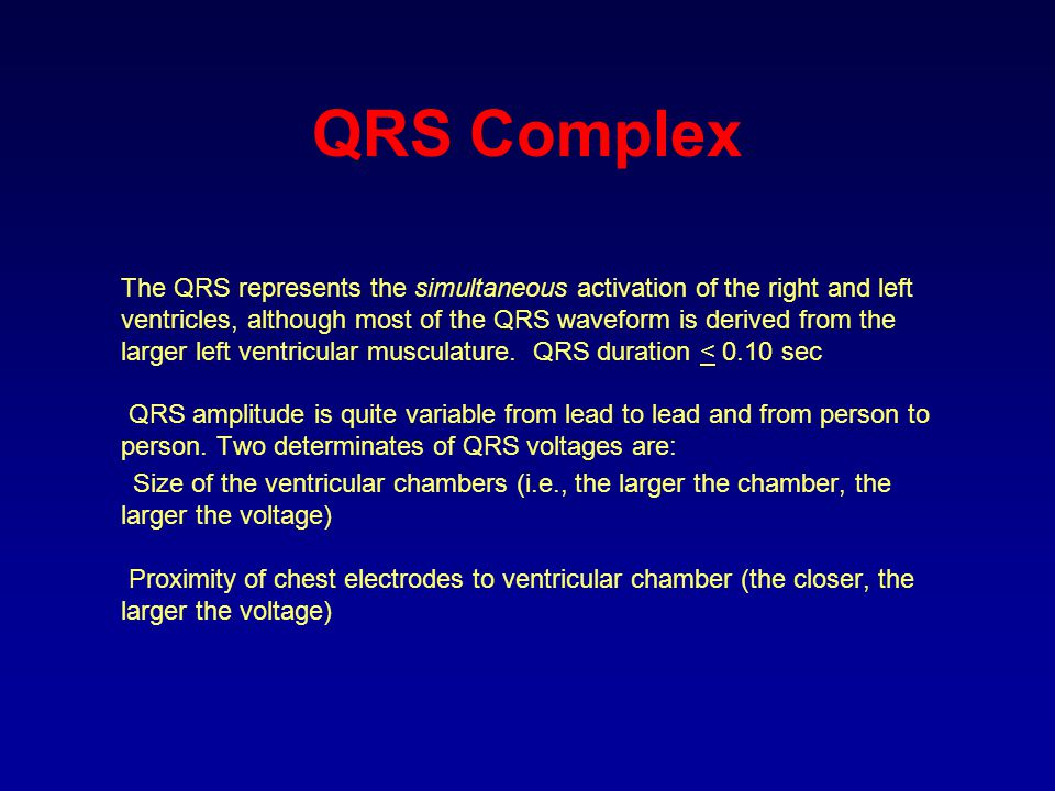 QRS Complex The QRS represents the simultaneous activation of the right and left ventricles, although most of the QRS waveform is derived from the lar