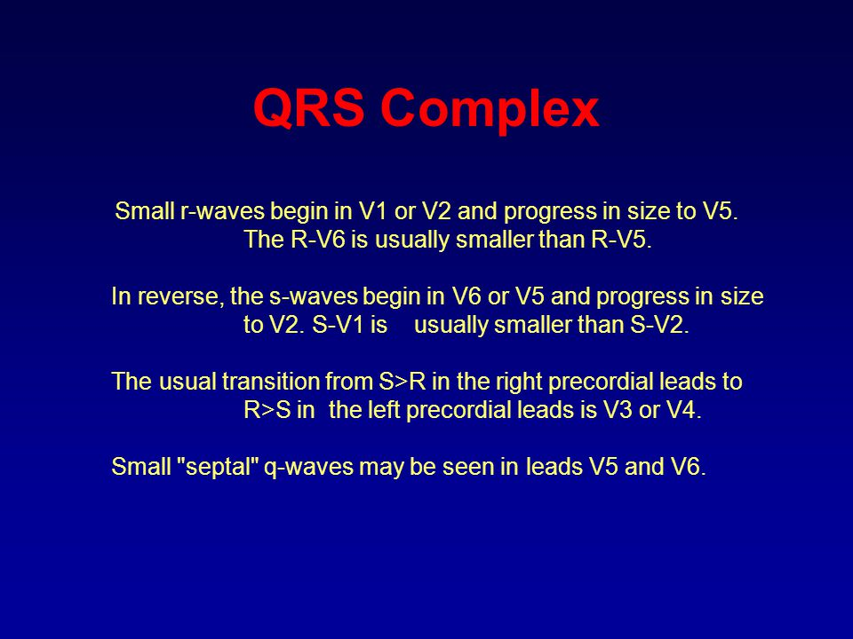 QRS Complex Small r-waves begin in V1 or V2 and progress in size to V5. The R-V6 is usually smaller than R-V5. In reverse, the s-waves begin in V6 or