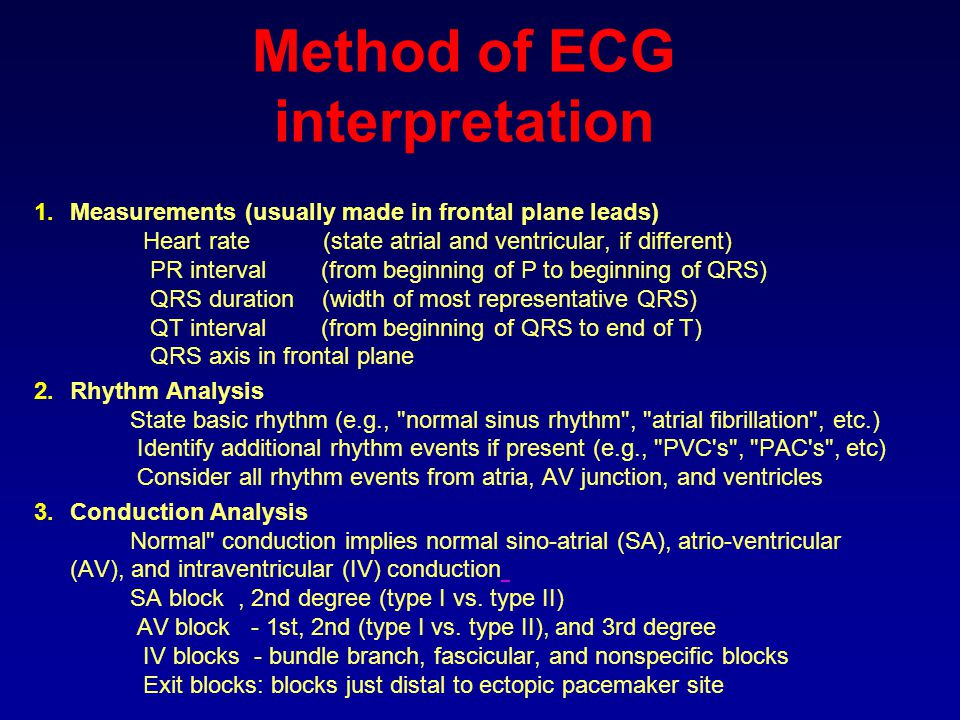 Method of ECG interpretation 1.Measurements (usually made in frontal plane leads) Heart rate (state atrial and ventricular, if different) PR interval