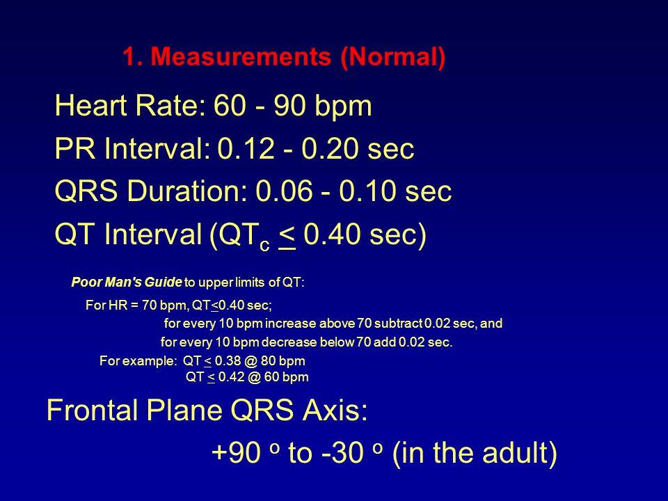 1. Measurements (Normal) Heart Rate: 60 - 90 bpm PR Interval: 0.12 - 0.20 sec QRS Duration: 0.06 - 0.10 sec QT Interval (QT c < 0.40 sec) Poor Man's G