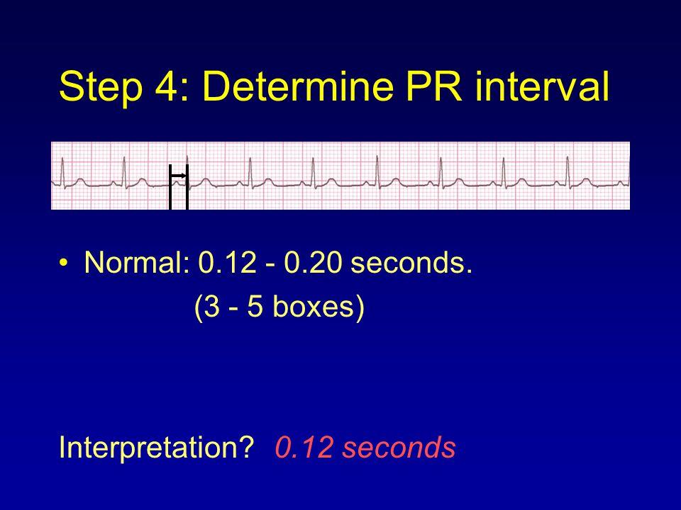 Step 4: Determine PR interval Normal: 0.12 - 0.20 seconds. (3 - 5 boxes) Interpretation? 0.12 seconds