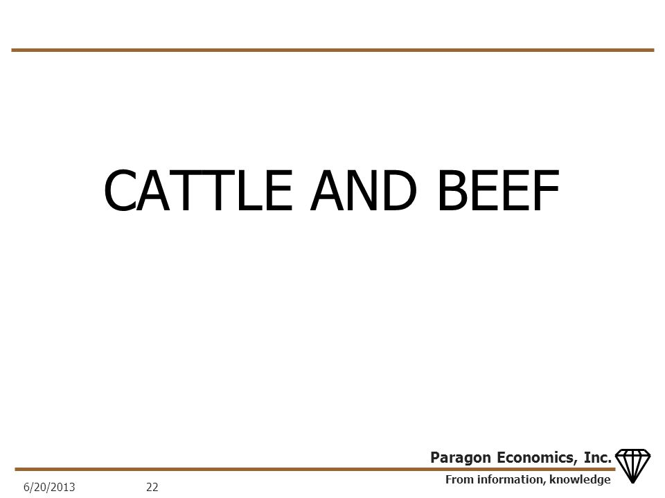 From information, knowledge Paragon Economics, Inc. CATTLE AND BEEF 6/20/201322