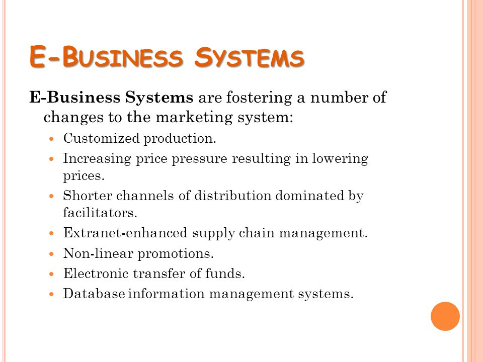 E-B USINESS S YSTEMS E-Business Systems are fostering a number of changes to the marketing system: Customized production. Increasing price pressure re