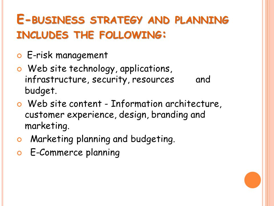 E- BUSINESS STRATEGY AND PLANNING INCLUDES THE FOLLOWING : E-risk management Web site technology, applications, infrastructure, security, resources and budget.