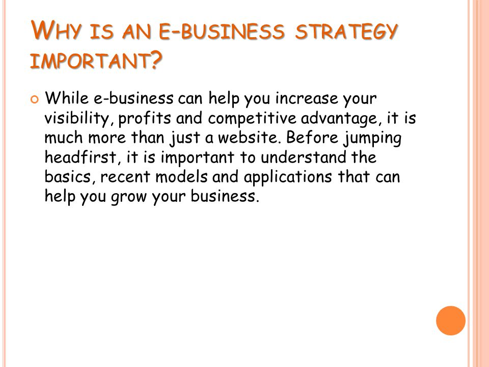 W HY IS AN E - BUSINESS STRATEGY IMPORTANT ? While e-business can help you increase your visibility, profits and competitive advantage, it is much mor
