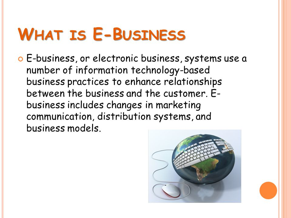 W HAT IS E-B USINESS E-business, or electronic business, systems use a number of information technology-based business practices to enhance relationships between the business and the customer.