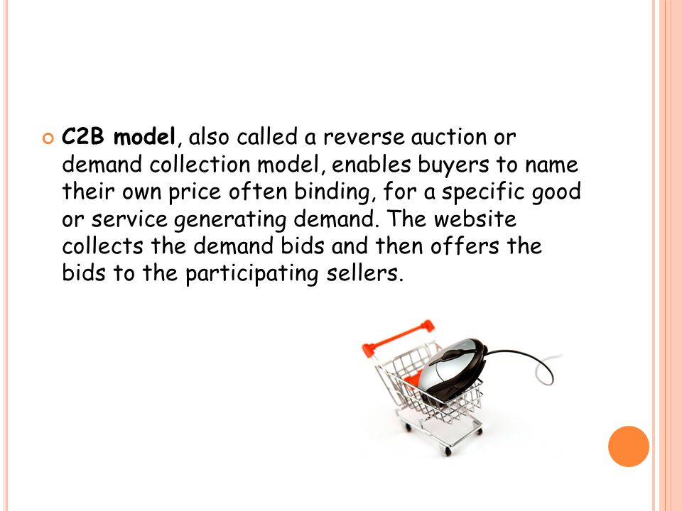 C2B model, also called a reverse auction or demand collection model, enables buyers to name their own price often binding, for a specific good or service generating demand.