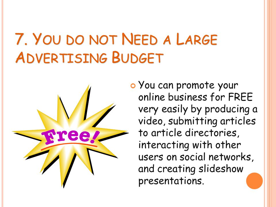 7. Y OU DO NOT N EED A L ARGE A DVERTISING B UDGET You can promote your online business for FREE very easily by producing a video, submitting articles