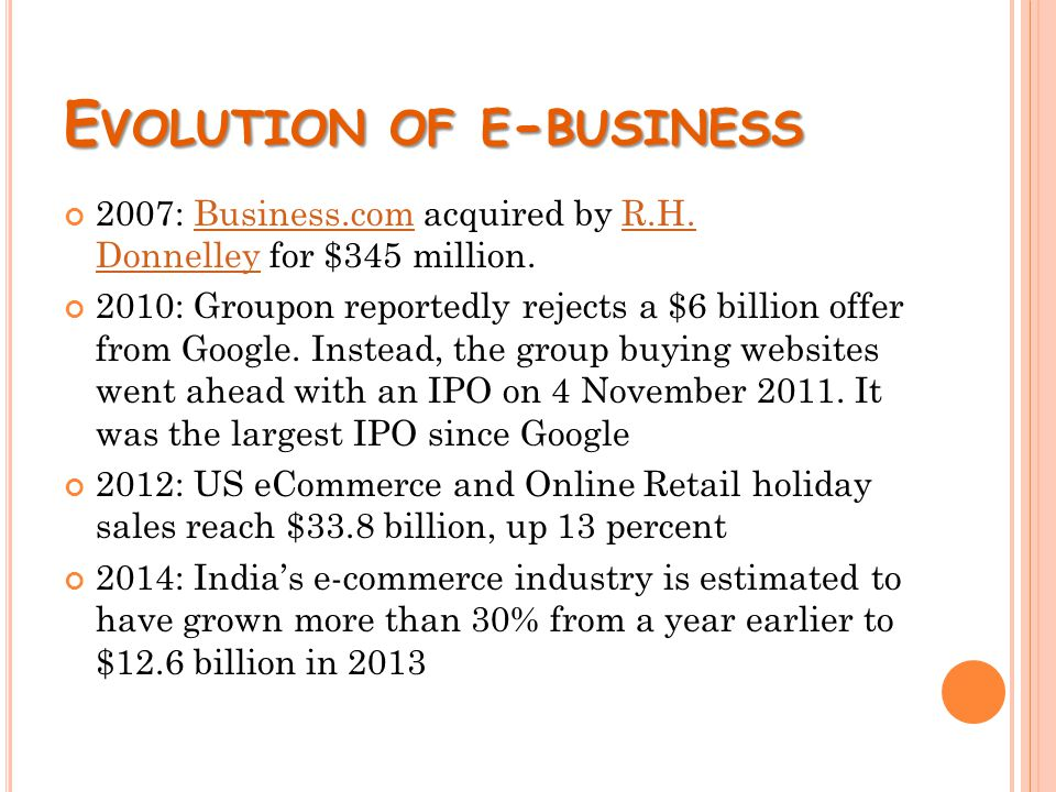 E VOLUTION OF E - BUSINESS 2007: Business.com acquired by R.H. Donnelley for $345 million.Business.comR.H. Donnelley 2010: Groupon reportedly rejects