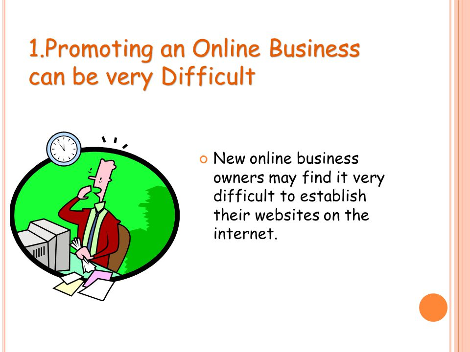 1.Promoting an Online Business can be very Difficult New online business owners may find it very difficult to establish their websites on the internet.