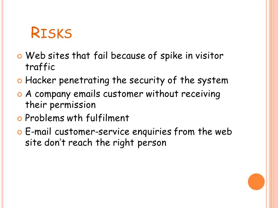 R ISKS Web sites that fail because of spike in visitor traffic Hacker penetrating the security of the system A company emails customer without receiving their permission Problems wth fulfilment E-mail customer-service enquiries from the web site don't reach the right person
