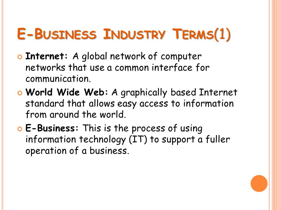 E-B USINESS I NDUSTRY T ERMS (1) Internet: A global network of computer networks that use a common interface for communication. World Wide Web: A grap