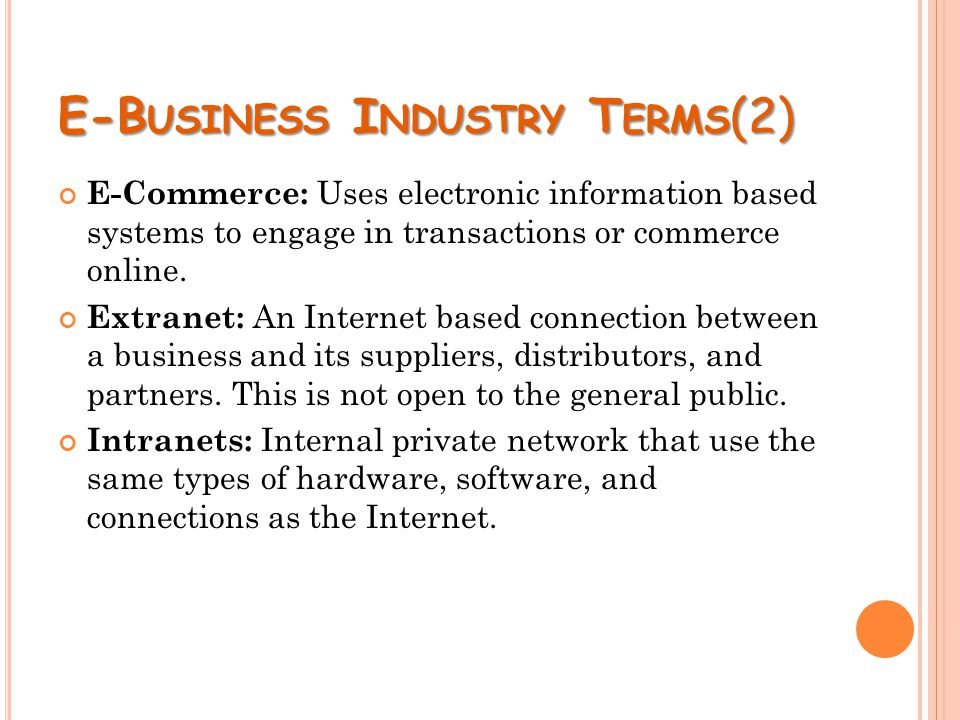 E-B USINESS I NDUSTRY T ERMS (2) E-Commerce: Uses electronic information based systems to engage in transactions or commerce online.