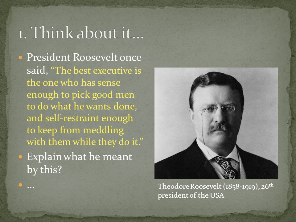 President Roosevelt once said, The best executive is the one who has sense enough to pick good men to do what he wants done, and self-restraint enough to keep from meddling with them while they do it. Explain what he meant by this.