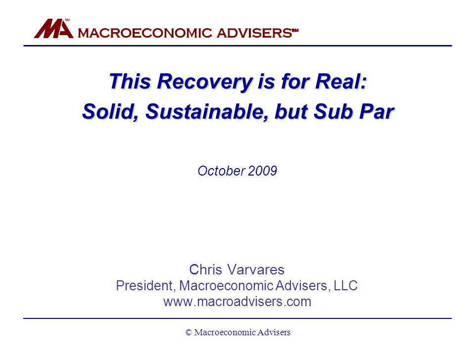 This Recovery is for Real: Solid, Sustainable, but Sub Par October 2009 Chris Varvares President, Macroeconomic Advisers, LLC www.macroadvisers.com © Macroeconomic Advisers
