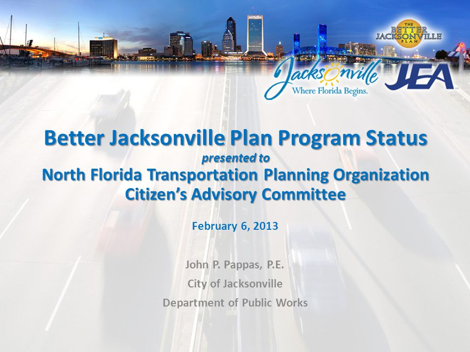 Better Jacksonville Plan Program Status presented to North Florida Transportation Planning Organization Citizen's Advisory Committee February 6, 2013 John P.