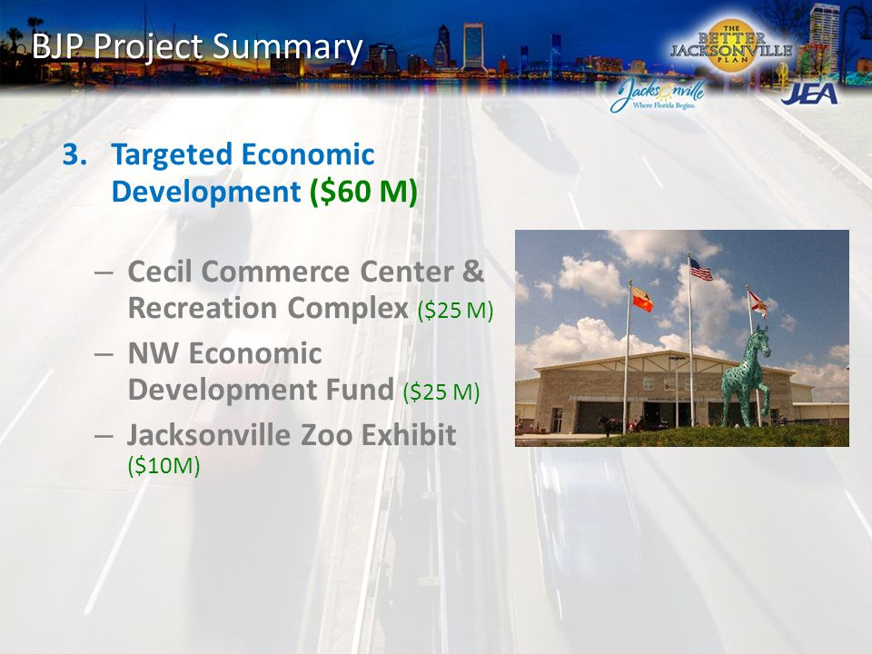 BJP Project Summary 3.Targeted Economic Development ($60 M) – Cecil Commerce Center & Recreation Complex ($25 M) – NW Economic Development Fund ($25 M) – Jacksonville Zoo Exhibit ($10M)
