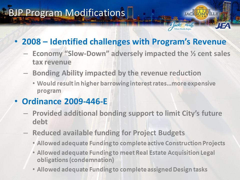 BJP Program Modifications 2008 – Identified challenges with Program's Revenue – Economy Slow-Down adversely impacted the ½ cent sales tax revenue – Bonding Ability impacted by the revenue reduction Would result in higher barrowing interest rates…more expensive program Ordinance 2009-446-E – Provided additional bonding support to limit City's future debt – Reduced available funding for Project Budgets Allowed adequate Funding to complete active Construction Projects Allowed adequate Funding to meet Real Estate Acquisition Legal obligations (condemnation) Allowed adequate Funding to complete assigned Design tasks