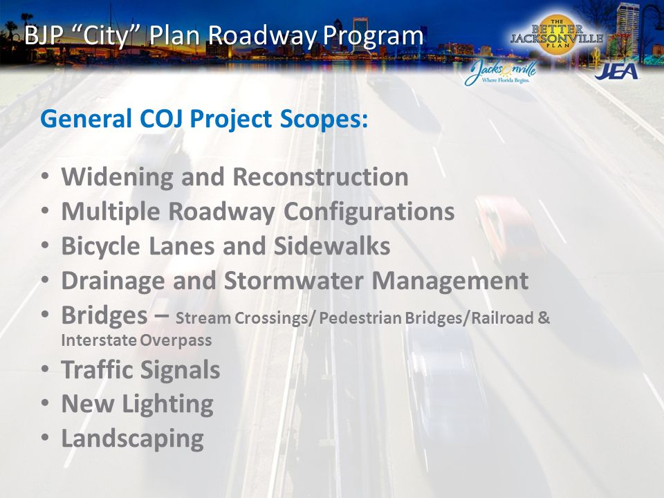 BJP City Plan Roadway Program General COJ Project Scopes: Widening and Reconstruction Multiple Roadway Configurations Bicycle Lanes and Sidewalks Drainage and Stormwater Management Bridges – Stream Crossings/ Pedestrian Bridges/Railroad & Interstate Overpass Traffic Signals New Lighting Landscaping
