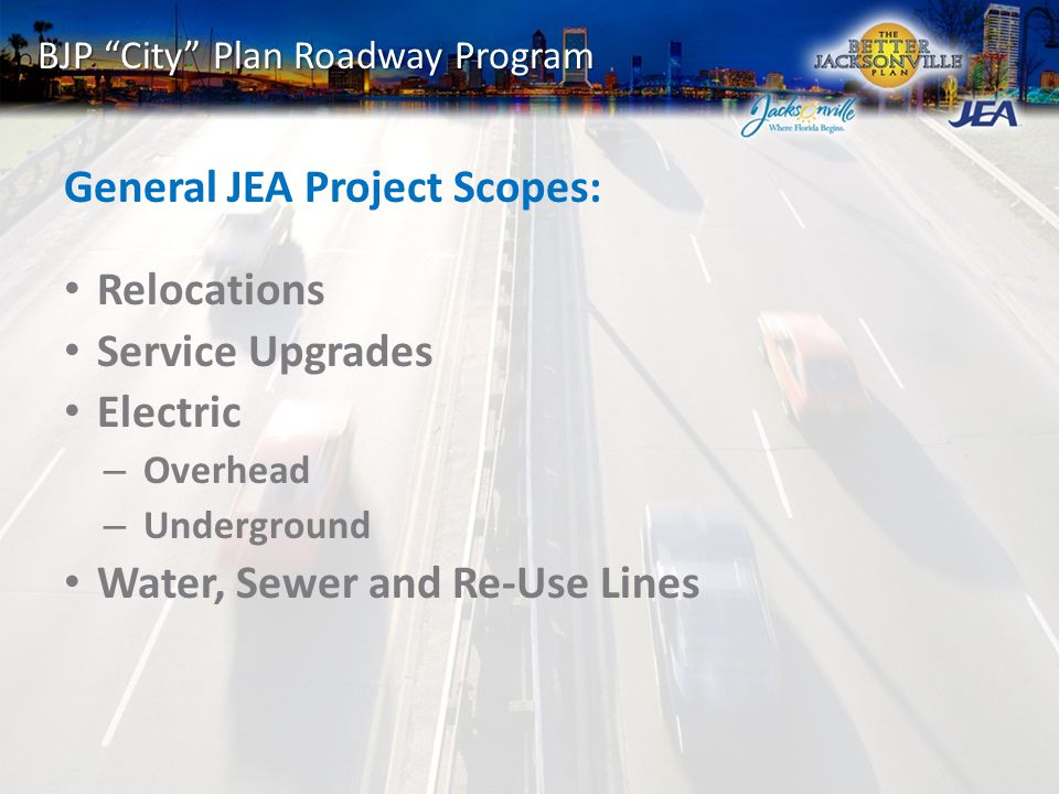 BJP City Plan Roadway Program General JEA Project Scopes: Relocations Service Upgrades Electric – Overhead – Underground Water, Sewer and Re-Use Lines