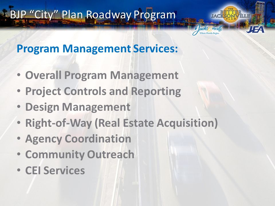 BJP City Plan Roadway Program Program Management Services: Overall Program Management Project Controls and Reporting Design Management Right-of-Way (Real Estate Acquisition) Agency Coordination Community Outreach CEI Services
