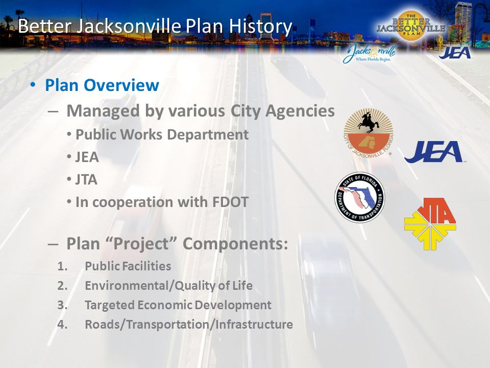 Better Jacksonville Plan History Plan Overview – Managed by various City Agencies Public Works Department JEA JTA In cooperation with FDOT – Plan Project Components: 1.Public Facilities 2.Environmental/Quality of Life 3.Targeted Economic Development 4.Roads/Transportation/Infrastructure