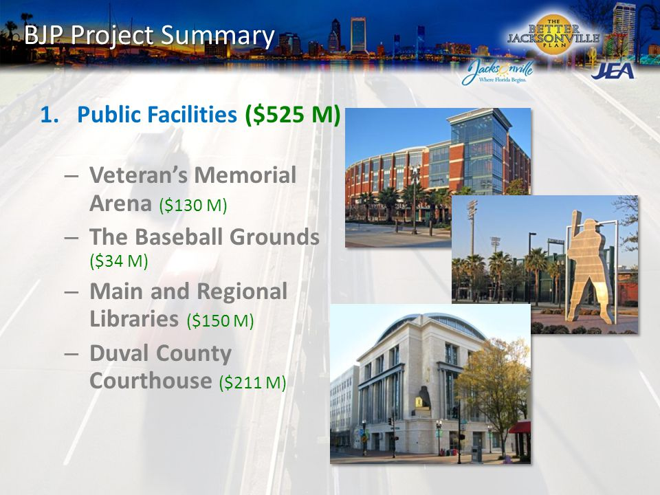 BJP Project Summary 1.Public Facilities ($525 M) – Veteran's Memorial Arena ($130 M) – The Baseball Grounds ($34 M) – Main and Regional Libraries ($150 M) – Duval County Courthouse ($211 M)