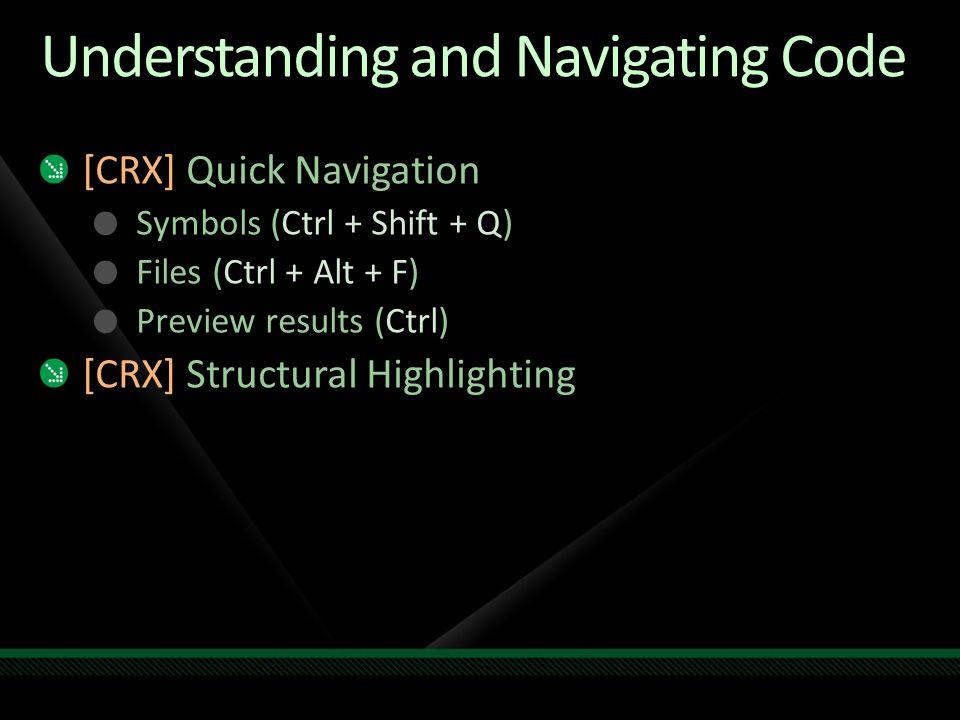 Understanding and Navigating Code [CRX] Quick Navigation Symbols (Ctrl + Shift + Q) Files (Ctrl + Alt + F) Preview results (Ctrl) [CRX] Structural Hig