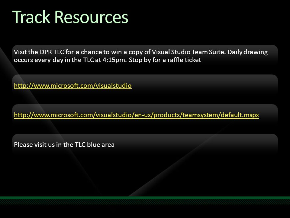 Track Resources Visit the DPR TLC for a chance to win a copy of Visual Studio Team Suite. Daily drawing occurs every day in the TLC at 4:15pm. Stop by