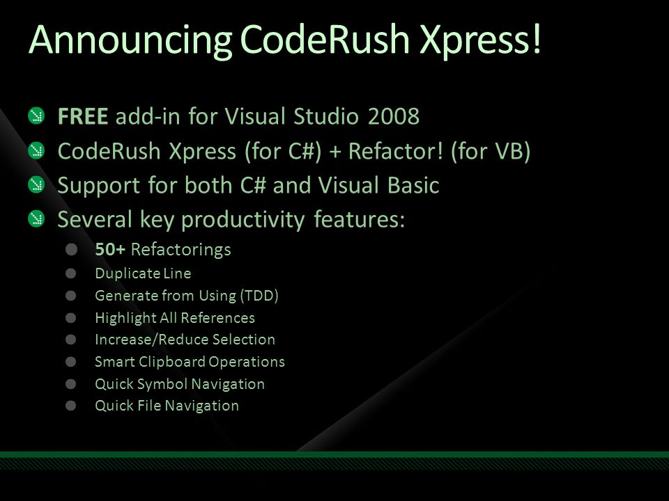 Announcing CodeRush Xpress. FREE add-in for Visual Studio 2008 CodeRush Xpress (for C#) + Refactor.