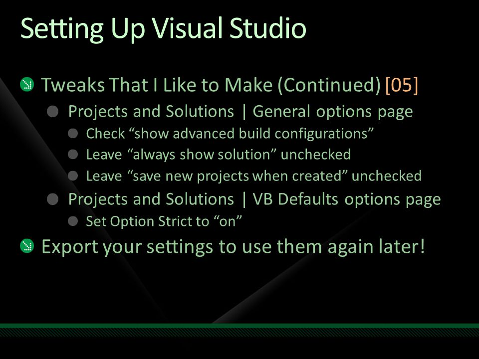 Setting Up Visual Studio Tweaks That I Like to Make (Continued) [05] Projects and Solutions | General options page Check show advanced build configurations Leave always show solution unchecked Leave save new projects when created unchecked Projects and Solutions | VB Defaults options page Set Option Strict to on Export your settings to use them again later!