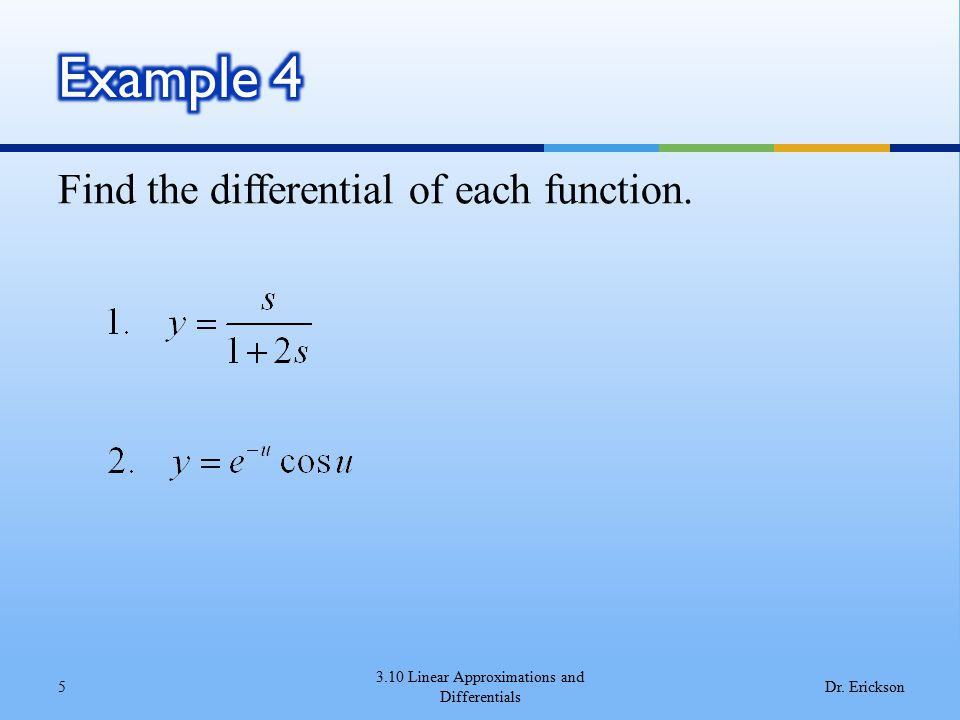 Find the differential of each function. 3.10 Linear Approximations and Differentials 5Dr. Erickson