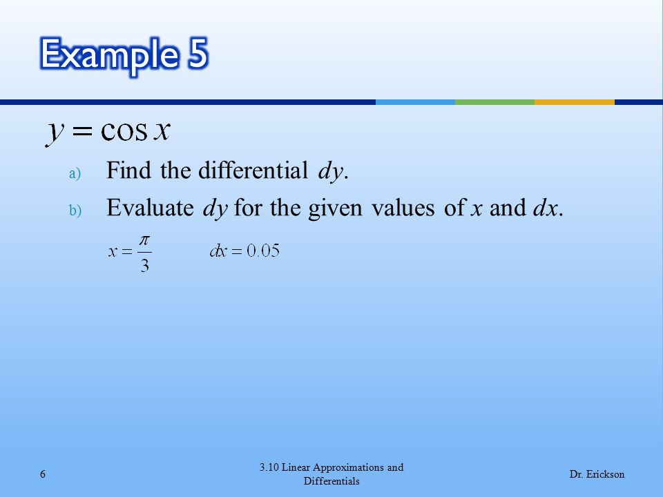 a) Find the differential dy. b) Evaluate dy for the given values of x and dx. 3.10 Linear Approximations and Differentials 6Dr. Erickson
