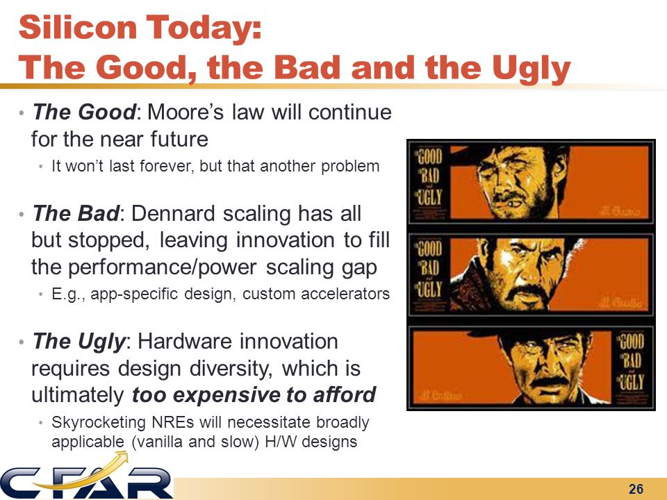 Silicon Today: The Good, the Bad and the Ugly The Good: Moore's law will continue for the near future It won't last forever, but that another problem The Bad: Dennard scaling has all but stopped, leaving innovation to fill the performance/power scaling gap E.g., app-specific design, custom accelerators The Ugly: Hardware innovation requires design diversity, which is ultimately too expensive to afford Skyrocketing NREs will necessitate broadly applicable (vanilla and slow) H/W designs 26
