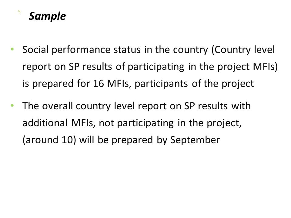 Sample Social performance status in the country (Country level report on SP results of participating in the project MFIs) is prepared for 16 MFIs, participants of the project The overall country level report on SP results with additional MFIs, not participating in the project, (around 10) will be prepared by September 5