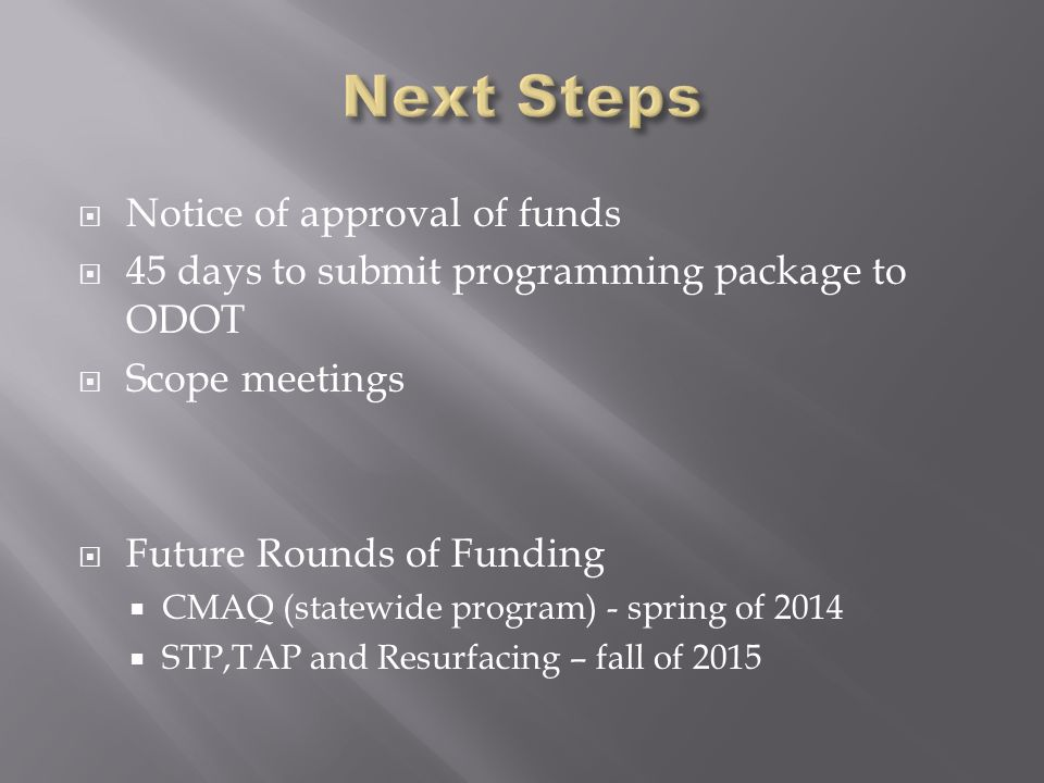  Notice of approval of funds  45 days to submit programming package to ODOT  Scope meetings  Future Rounds of Funding  CMAQ (statewide program) - spring of 2014  STP,TAP and Resurfacing – fall of 2015