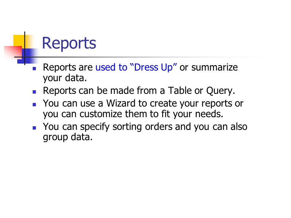 "Reports Reports are used to ""Dress Up"" or summarize your data. Reports can be made from a Table or Query. You can use a Wizard to create your reports"