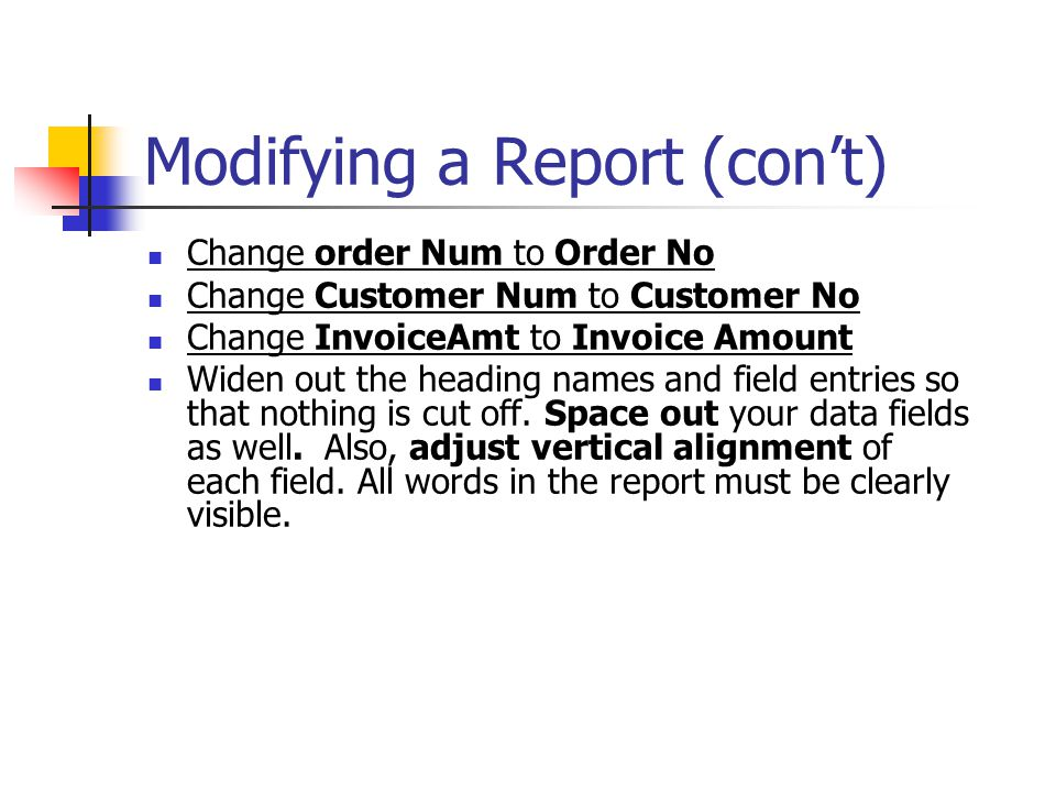 Modifying a Report (con't) Change order Num to Order No Change Customer Num to Customer No Change InvoiceAmt to Invoice Amount Widen out the heading n