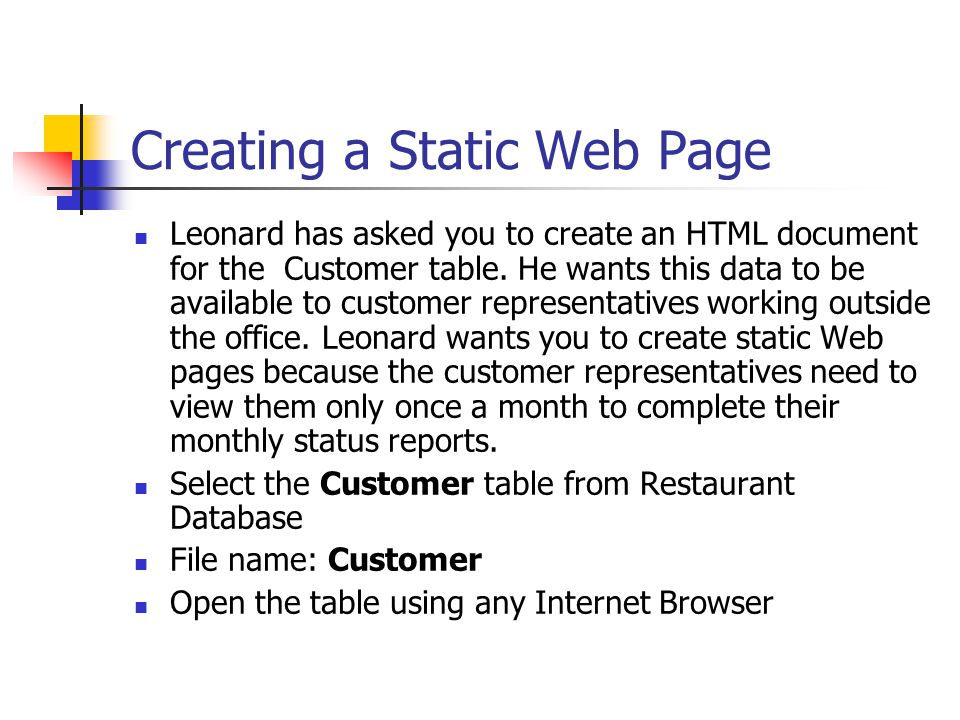 Creating a Static Web Page Leonard has asked you to create an HTML document for the Customer table. He wants this data to be available to customer rep