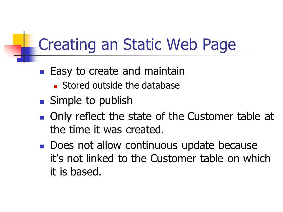 Creating an Static Web Page Easy to create and maintain Stored outside the database Simple to publish Only reflect the state of the Customer table at