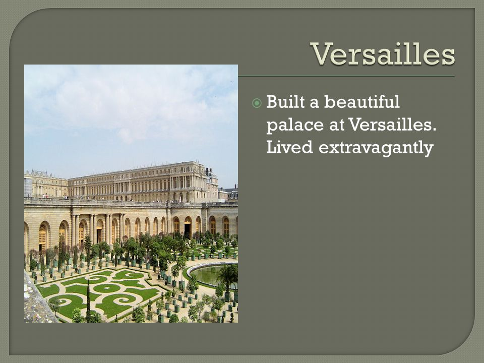  Built a beautiful palace at Versailles. Lived extravagantly
