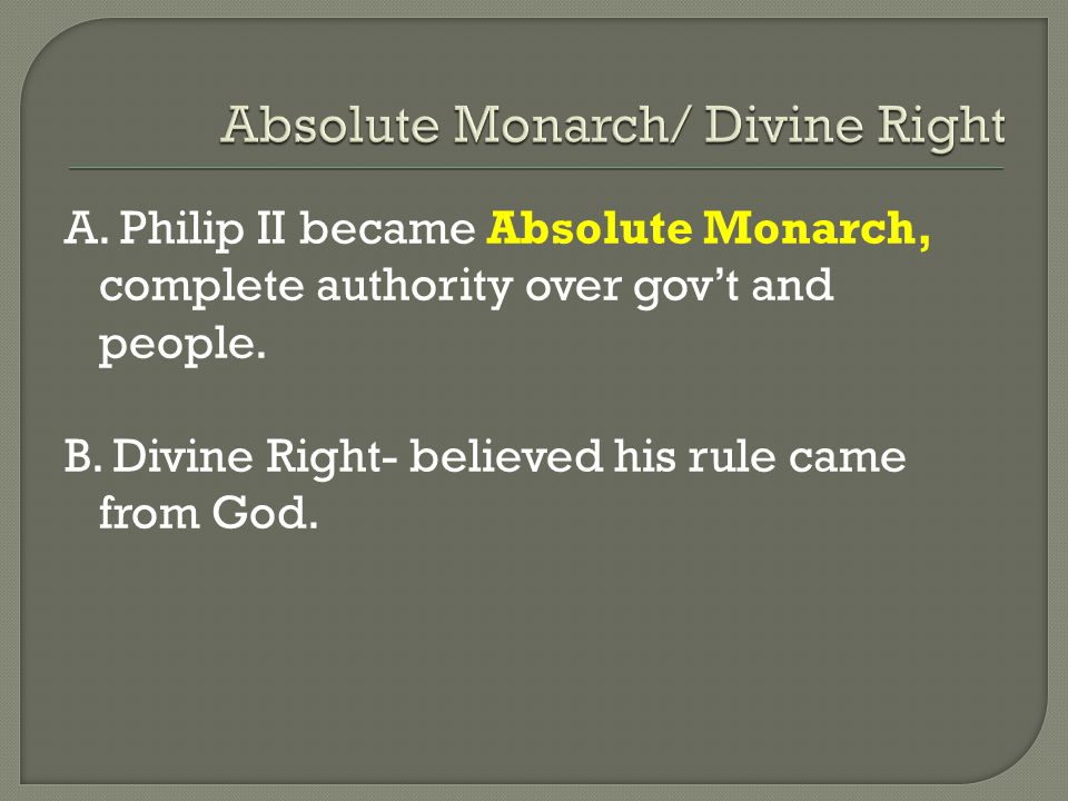 A. Philip II became Absolute Monarch, complete authority over gov't and people.