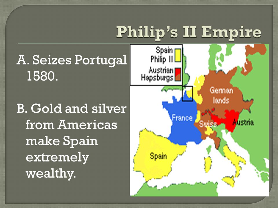 A. Seizes Portugal 1580. B. Gold and silver from Americas make Spain extremely wealthy.
