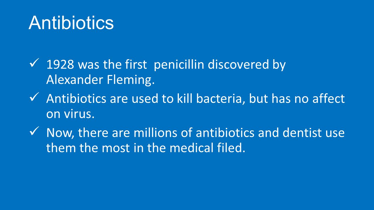 Antibiotics 1928 was the first penicillin discovered by Alexander Fleming. Antibiotics are used to kill bacteria, but has no affect on virus. Now, the