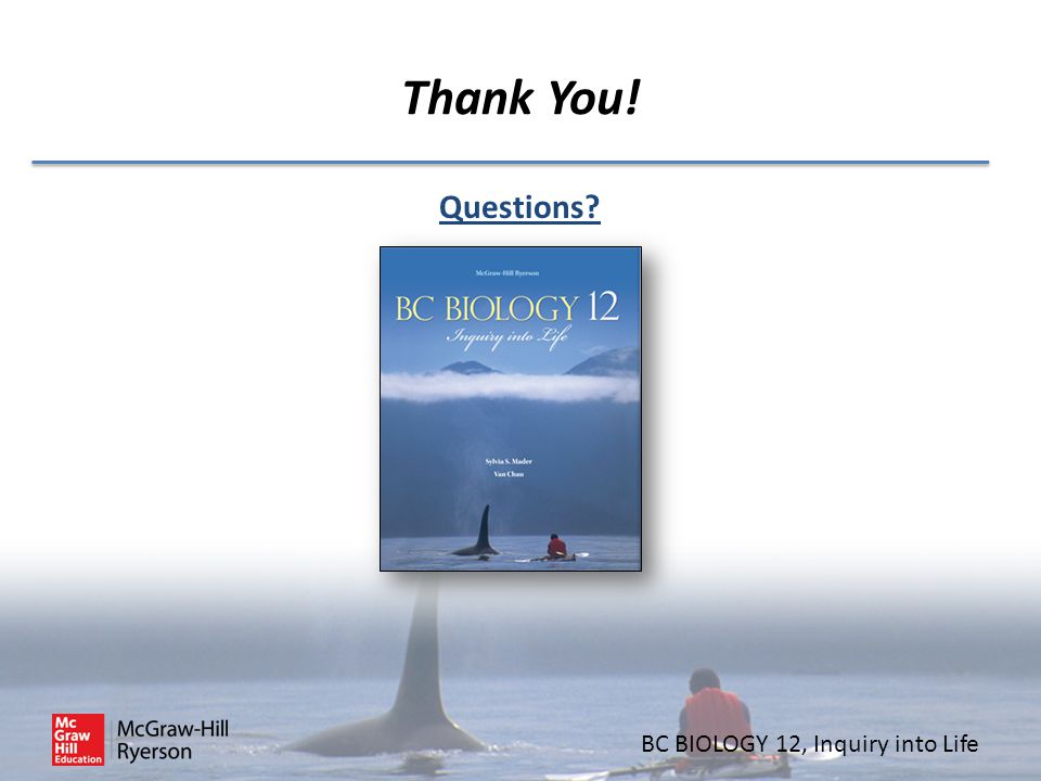 BC BIOLOGY 12, Inquiry into Life Thank You! Questions?